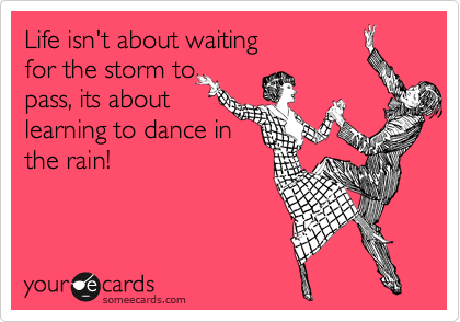 Life isn't about waiting  for the storm to  pass, its about  learning to dance in the rain!