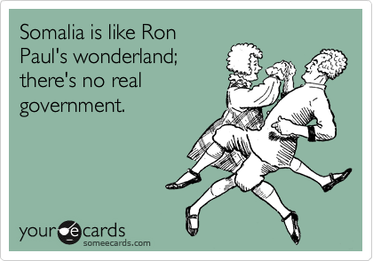 Somalia is like Ron Paul's wonderland; there's no real government.