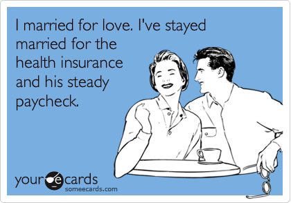 I married for love. I've stayed married for the health insurance and his steady paycheck.