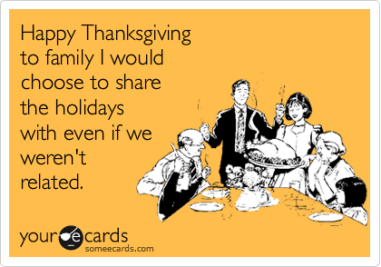 Happy Thanksgiving  to family I would  choose to share  the holidays with even if we weren't related.