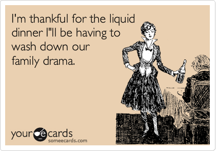 """I'm thankful for the liquid dinner I""""ll be having to wash down our  family drama."""