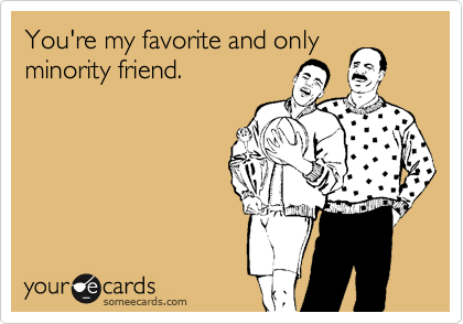 You're my favorite and only minority friend.