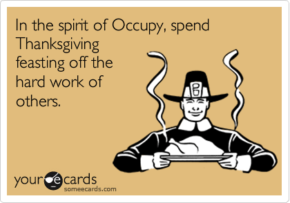 In the spirit of Occupy, spend Thanksgiving feasting off the hard work of others.