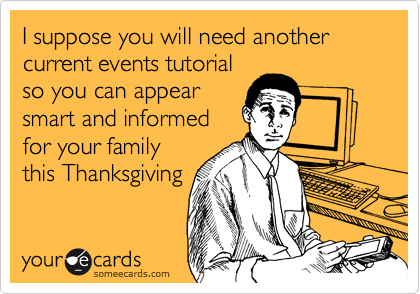 I suppose you will need another  current events tutorial so you can appear smart and informed for your family this Thanksgiving