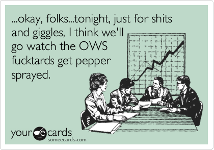 ...okay, folks...tonight, just for shits and giggles, I think we'll  go watch the OWS  fucktards get pepper sprayed.