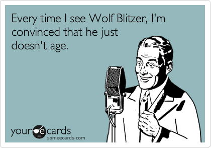 Every time I see Wolf Blitzer, I'm convinced that he just doesn't age.