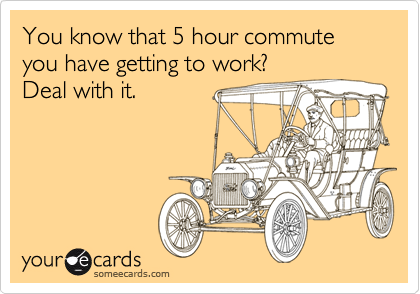 You know that 5 hour commute you have getting to work?  Deal with it.
