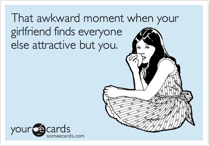 That awkward moment when your girlfriend finds everyone else attractive but you.