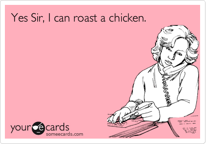 Yes Sir, I can roast a chicken.