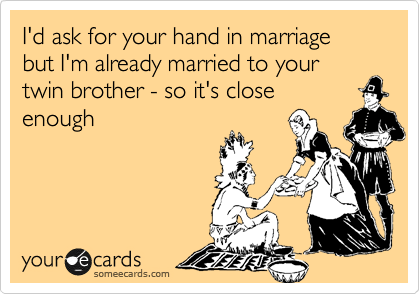 I'd ask for your hand in marriage but I'm already married to your twin brother - so it's close enough