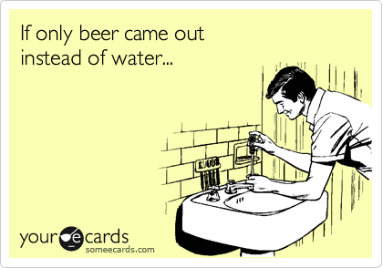 If only beer came out  instead of water...