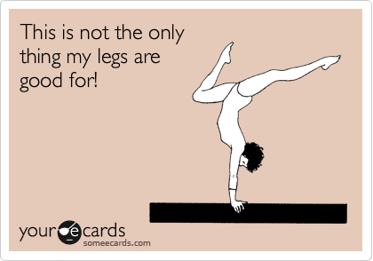 This is not the only thing my legs are good for!