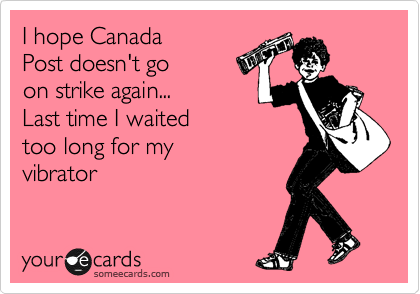 I hope Canada Post doesn't go on strike again... Last time I waited too long for my vibrator