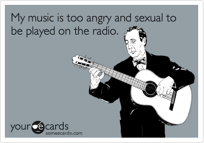 My music is too angry and sexual to be played on the radio.