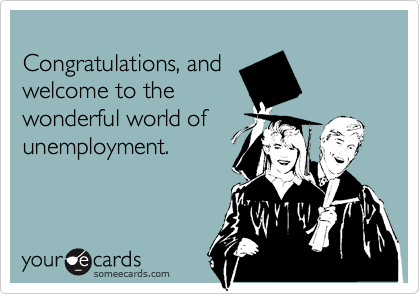 Congratulations, and welcome to the wonderful world of unemployment.