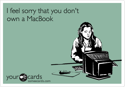 I feel sorry that you don't own a MacBook