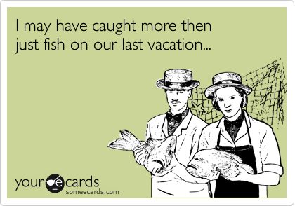 I may have caught more then just fish on our last vacation...
