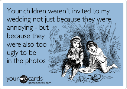 Your children weren't invited to my wedding not just because they were annoying - but because they were also too  ugly to be in the photos