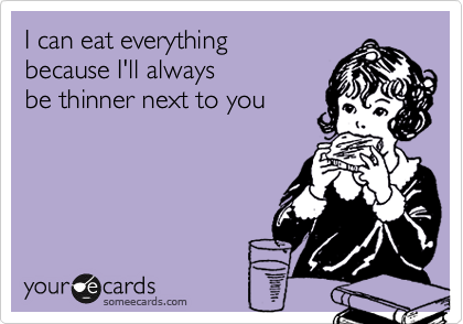 I can eat everything because I'll always be thinner next to you