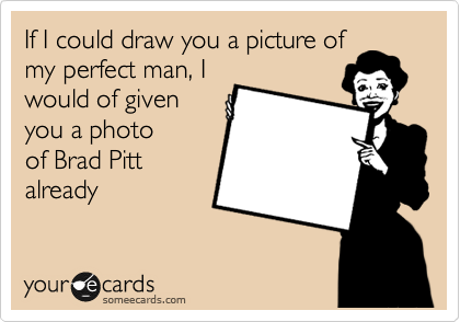 If I could draw you a picture of my perfect man, I would of given you a photo of Brad Pitt already
