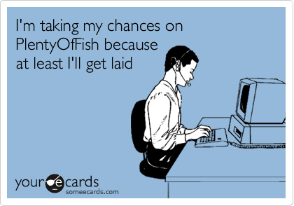 I'm taking my chances on PlentyOfFish because at least I'll get laid
