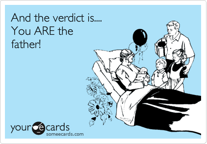 And the verdict is.... You ARE the father!