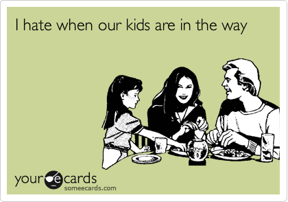 I hate when our kids are in the way