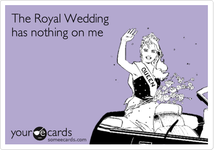 The Royal Wedding  has nothing on me