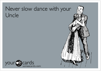 Never slow dance with your Uncle