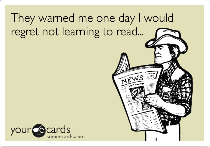 They warned me one day I would regret not learning to read...
