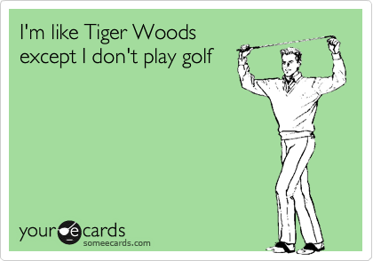 I'm like Tiger Woods except I don't play golf