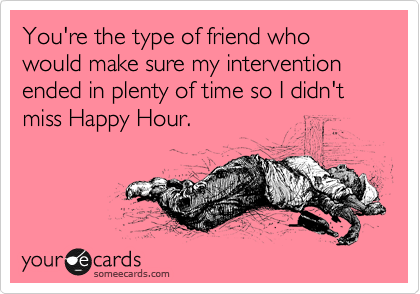 You're the type of friend who would make sure my intervention ended in plenty of time so I didn't miss Happy Hour.