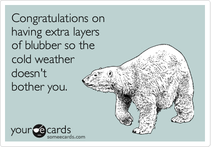 Congratulations on  having extra layers  of blubber so the cold weather doesn't bother you.