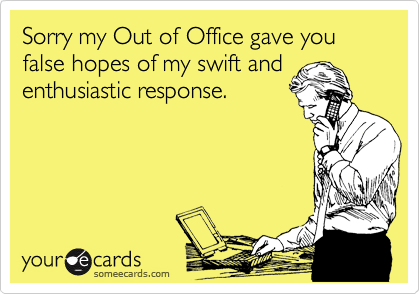 Sorry my Out of Office gave you false hopes of my swift and enthusiastic response.