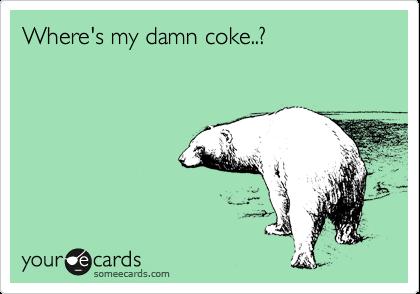 Where's my damn coke..?