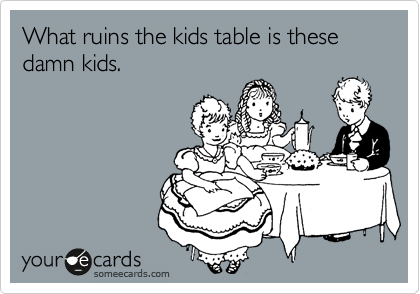 What ruins the kids table is these damn kids.