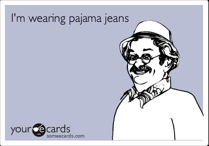 I'm wearing pajama jeans
