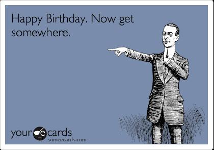 Happy Birthday. Now get somewhere.