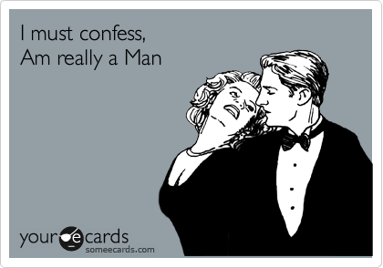 I must confess, Am really a Man