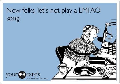 Now folks, let's not play a LMFAO song.