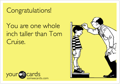 Congratulations!  You are one whole inch taller than Tom Cruise.