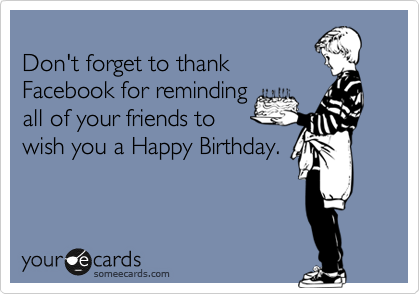 Don't forget to thank  Facebook for reminding all of your friends to wish you a Happy Birthday.