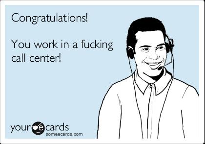 Congratulations!  You work in a fucking call center!