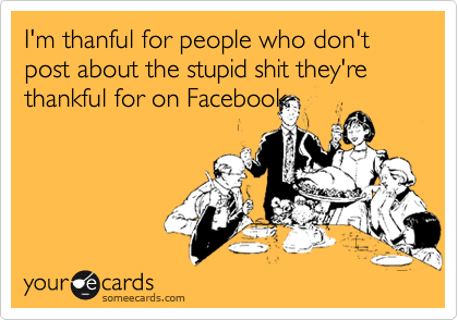 I'm thanful for people who don't post about the stupid shit they're thankful for on Facebook.