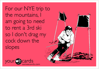 For our NYE trip to the mountains, I  am going to need to rent a 3rd ski so I don't drag my cock down the slopes
