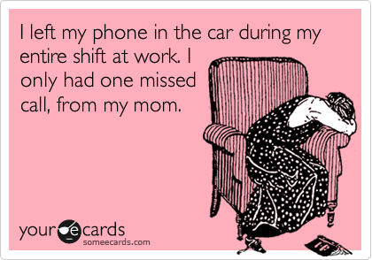 I left my phone in the car during my entire shift at work. I only had one missed call, from my mom.