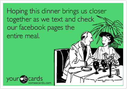 Hoping this dinner brings us closer together as we text and check our facebook pages the entire meal.