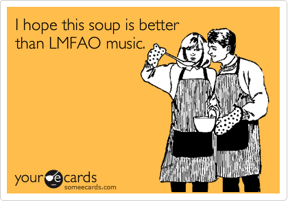 I hope this soup is better than LMFAO music.