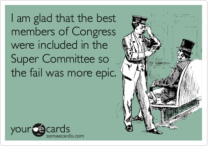 I am glad that the best members of Congress were included in the Super Committee so the fail was more epic.