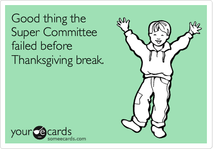Good thing the Super Committee failed before Thanksgiving break.